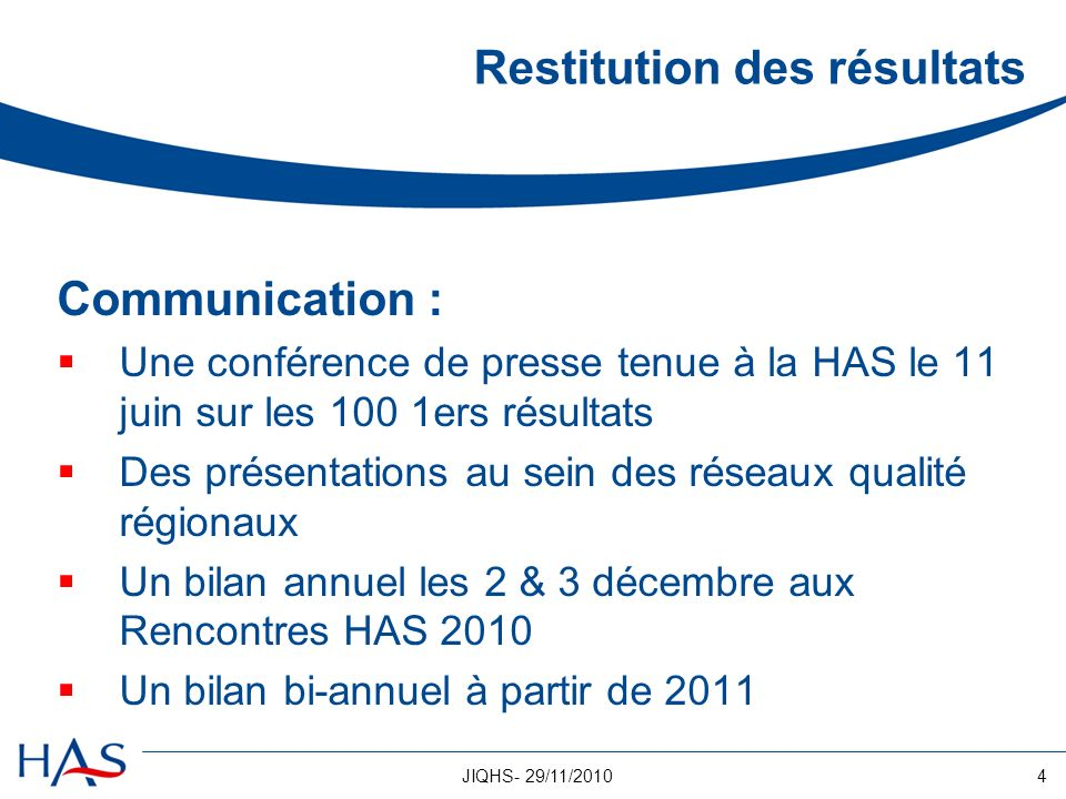 4JIQHS- 29/11/2010 Restitution des résultats Communication : Une conférence de presse tenue à la HAS le 11 juin sur les 100 1ers résultats Des présent