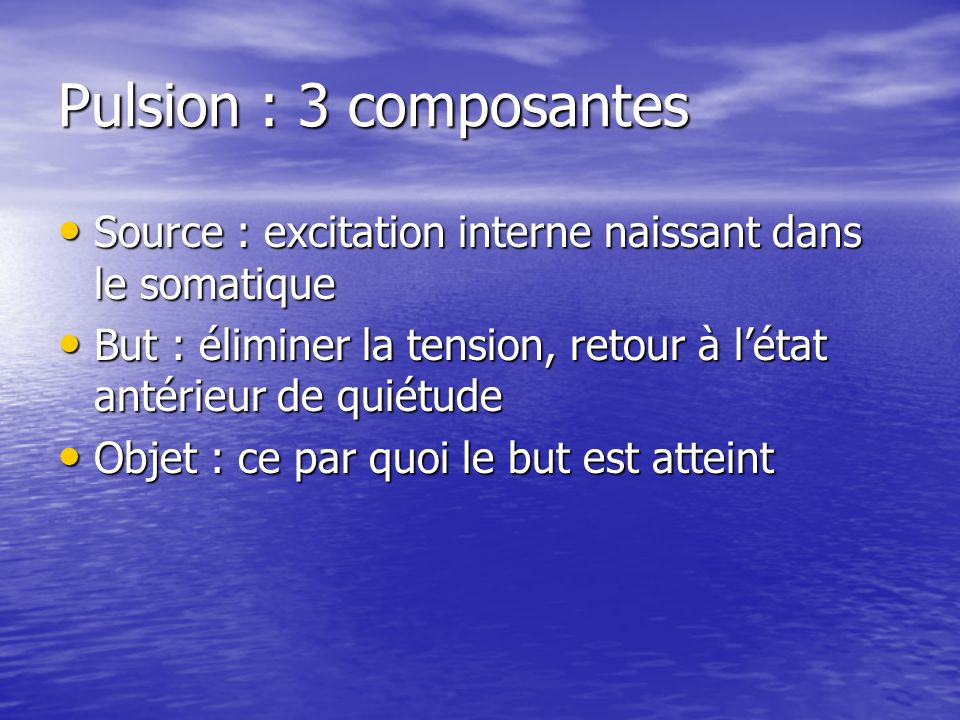 Pulsion : 3 composantes Source : excitation interne naissant dans le somatique Source : excitation interne naissant dans le somatique But : éliminer l