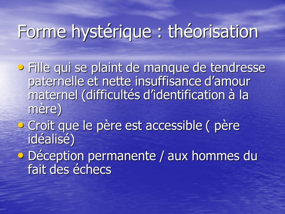Forme hystérique : théorisation Fille qui se plaint de manque de tendresse paternelle et nette insuffisance damour maternel (difficultés didentificati
