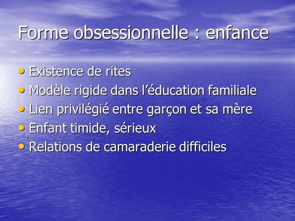 Forme obsessionnelle : enfance Existence de rites Existence de rites Modèle rigide dans léducation familiale Modèle rigide dans léducation familiale L