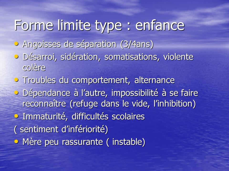 Forme limite type : enfance Angoisses de séparation (3/4ans) Angoisses de séparation (3/4ans) Désarroi, sidération, somatisations, violente colère Dés