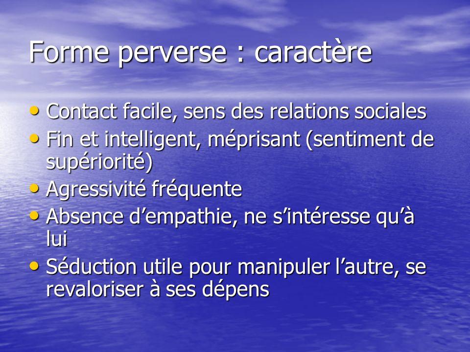 Forme perverse : caractère Contact facile, sens des relations sociales Contact facile, sens des relations sociales Fin et intelligent, méprisant (sent