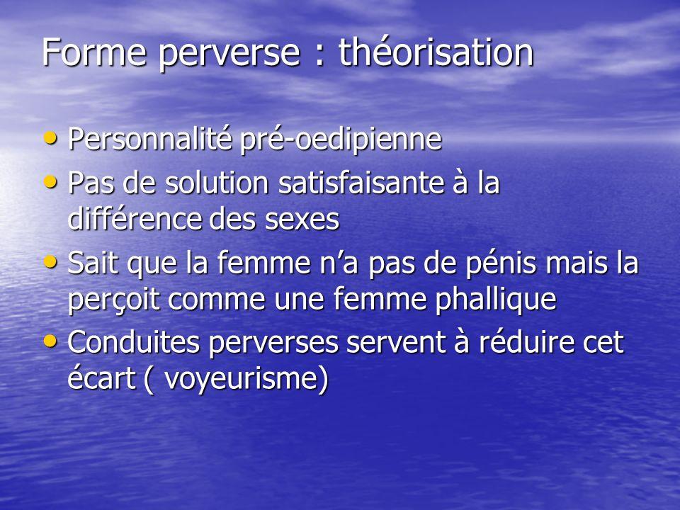 Forme perverse : théorisation Personnalité pré-oedipienne Personnalité pré-oedipienne Pas de solution satisfaisante à la différence des sexes Pas de s