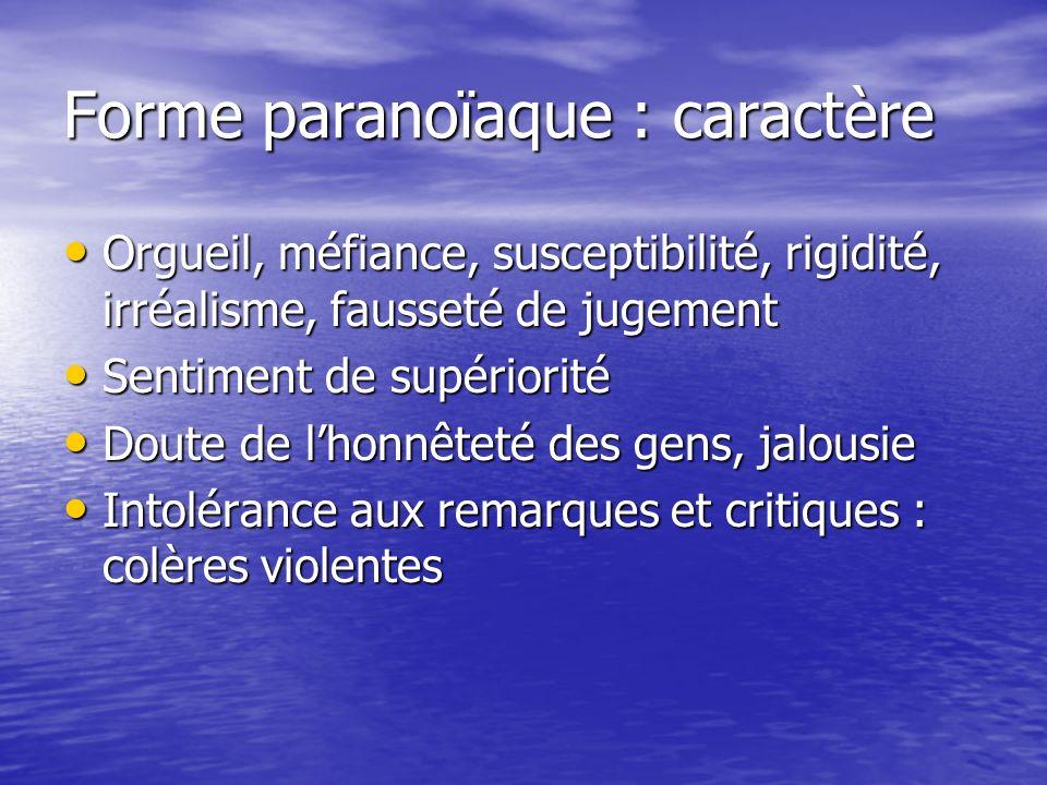 Forme paranoïaque : caractère Orgueil, méfiance, susceptibilité, rigidité, irréalisme, fausseté de jugement Orgueil, méfiance, susceptibilité, rigidit