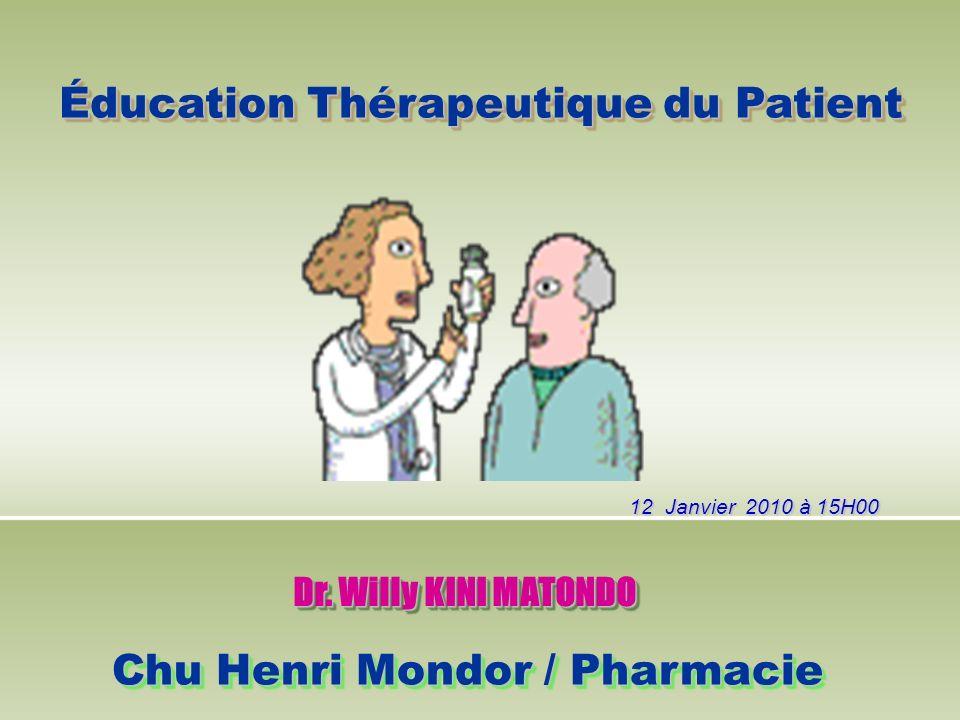 Éducation Thérapeutique du Patient Dr. Willy KINI MATONDO Chu Henri Mondor / Pharmacie 12 Janvier 2010 à 15H00