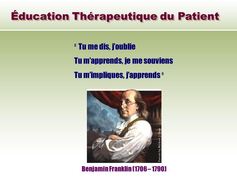 Éducation Thérapeutique du Patient « Tu me dis, joublie Tu mapprends, je me souviens Tu mimpliques, japprends » Benjamin Franklin (1706 – 1790)