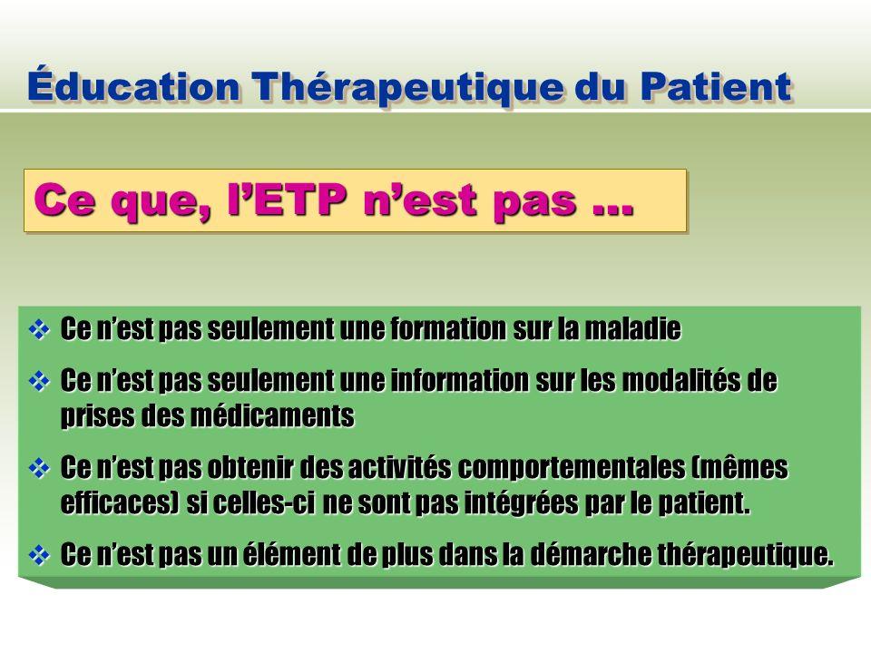 Éducation Thérapeutique du Patient Ce que, lETP nest pas … Ce nest pas seulement une formation sur la maladie Ce nest pas seulement une formation sur