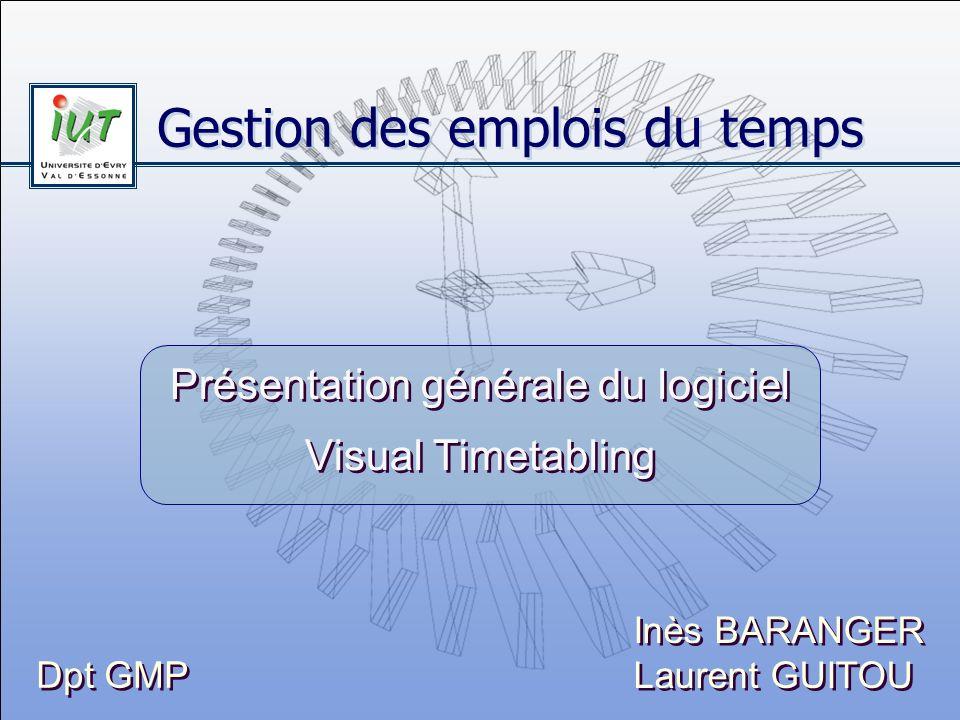 Gestion des emplois du temps Présentation générale du logiciel Visual Timetabling Inès BARANGER Laurent GUITOU Inès BARANGER Laurent GUITOU Dpt GMP