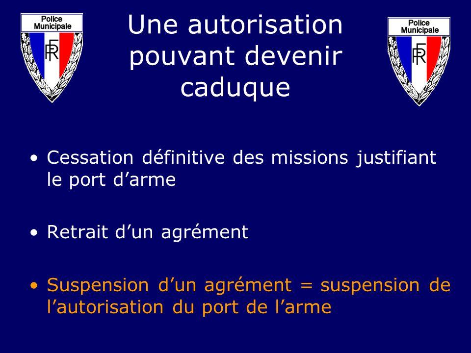 Une autorisation pouvant devenir caduque Cessation définitive des missions justifiant le port darme Retrait dun agrément Suspension dun agrément = sus