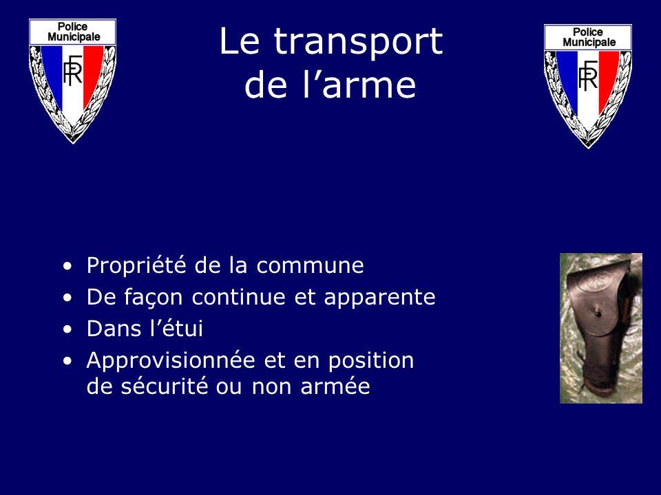 Le transport de larme Propriété de la commune De façon continue et apparente Dans létui Approvisionnée et en position de sécurité ou non armée