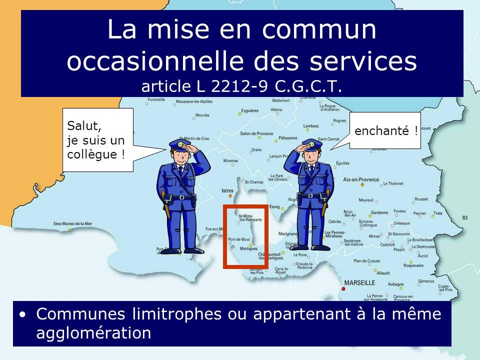La mise en commun occasionnelle des services article L 2212-9 C.G.C.T. Communes limitrophes ou appartenant à la même agglomération Salut, je suis un c