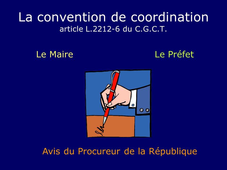 La convention de coordination article L.2212-6 du C.G.C.T. Le MaireLe Préfet Avis du Procureur de la République