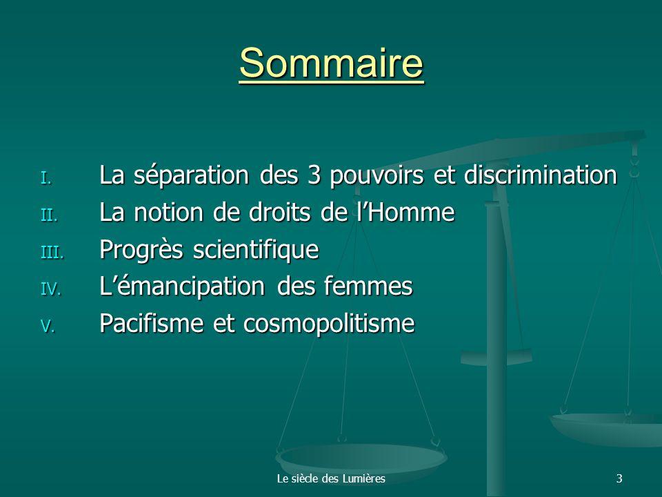 Le siècle des Lumières3 Sommaire I. La séparation des 3 pouvoirs et discrimination II. La notion de droits de lHomme III. Progrès scientifique IV. Lém