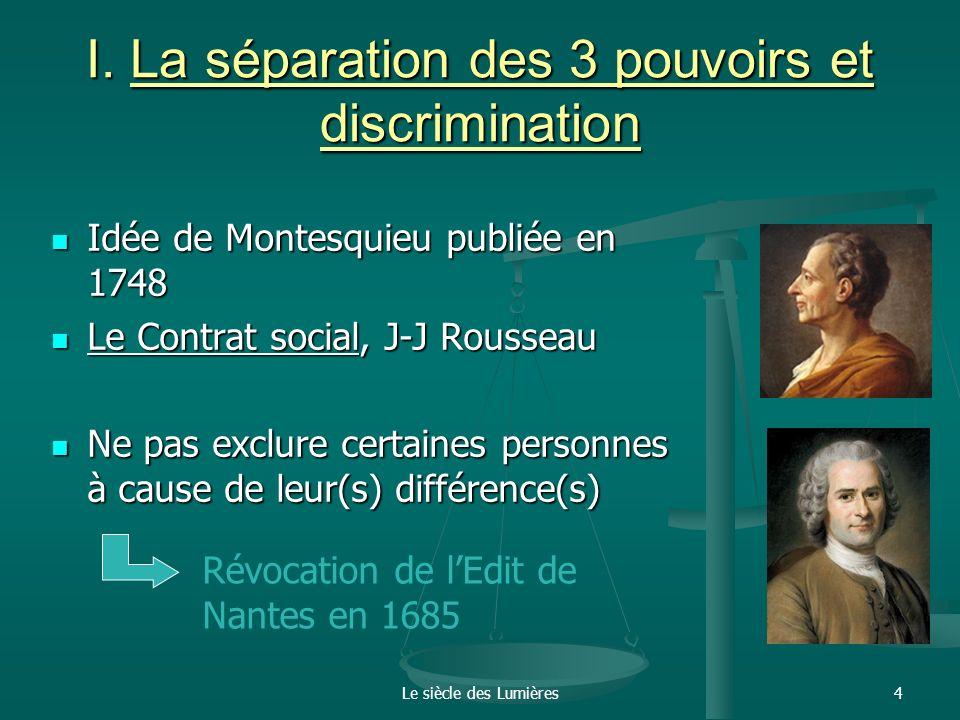 Le siècle des Lumières4 I. La séparation des 3 pouvoirs et discrimination Idée de Montesquieu publiée en 1748 Idée de Montesquieu publiée en 1748 Le C