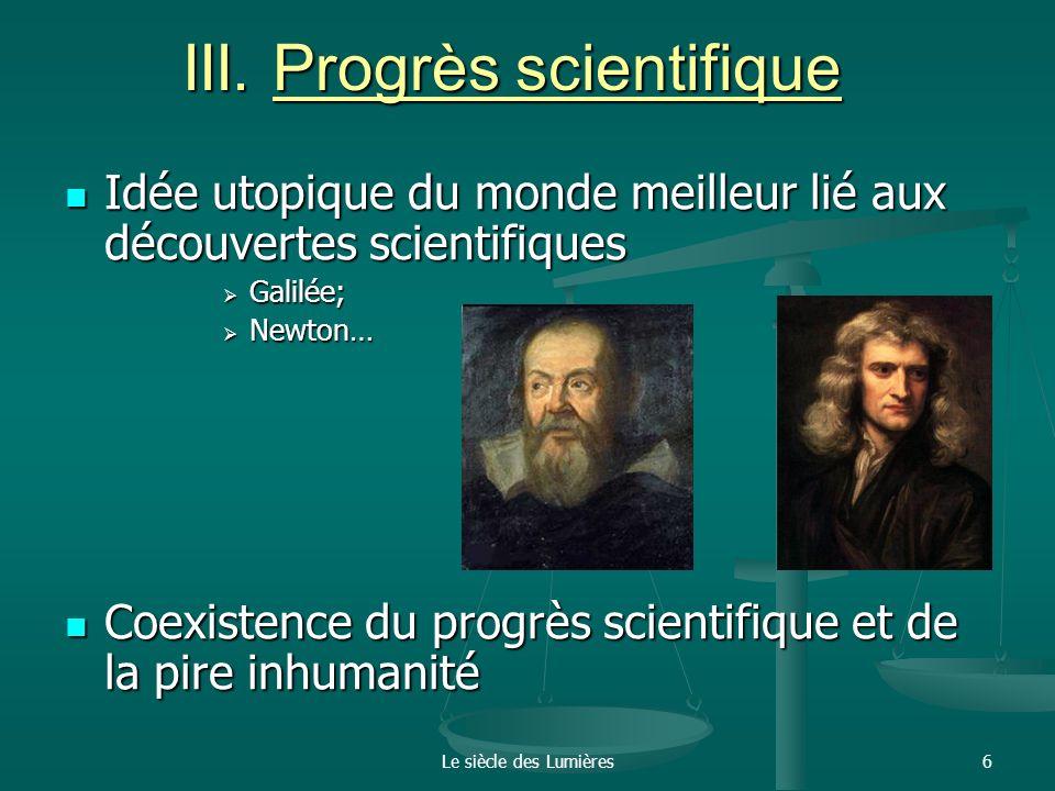 Le siècle des Lumières6 III. Progrès scientifique Idée utopique du monde meilleur lié aux découvertes scientifiques Idée utopique du monde meilleur li