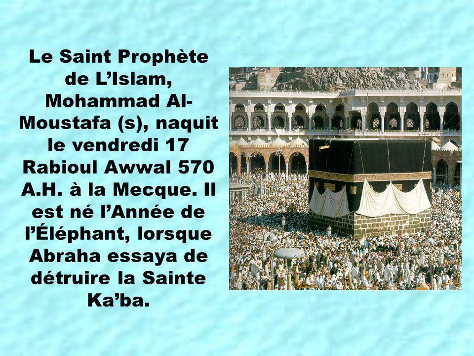 Le Saint Prophète de LIslam, Mohammad Al- Moustafa (s), naquit le vendredi 17 Rabioul Awwal 570 A.H. à la Mecque. Il est né lAnnée de lÉléphant, lorsq