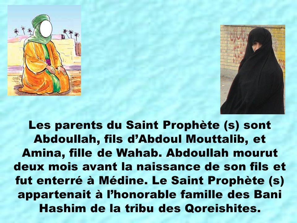 Les parents du Saint Prophète (s) sont Abdoullah, fils dAbdoul Mouttalib, et Amina, fille de Wahab. Abdoullah mourut deux mois avant la naissance de s