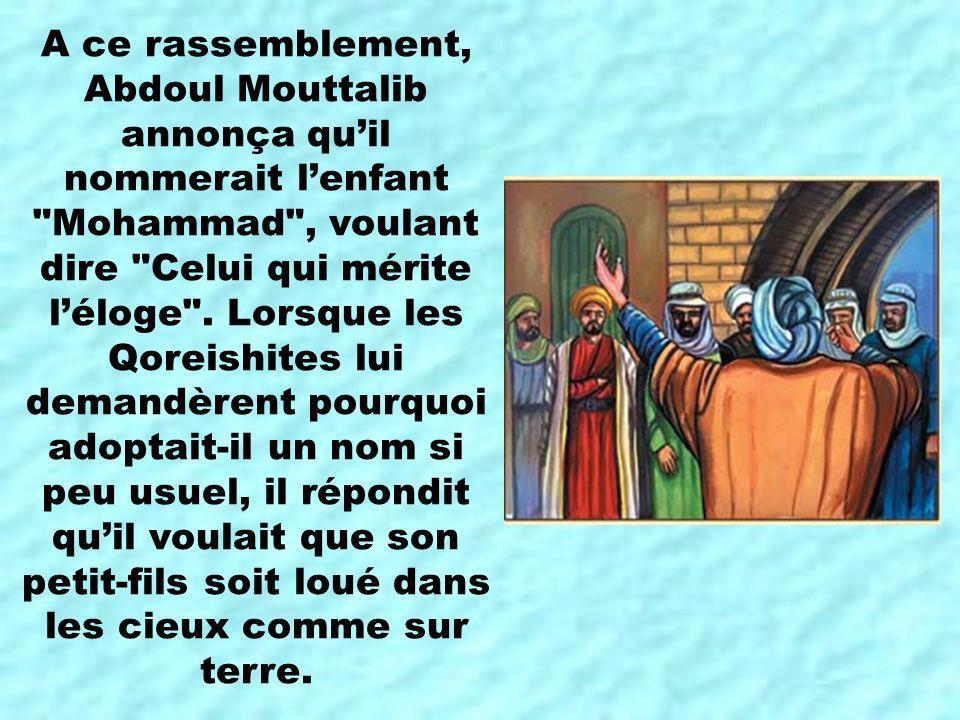 A ce rassemblement, Abdoul Mouttalib annonça quil nommerait lenfant Mohammad , voulant dire Celui qui mérite léloge .