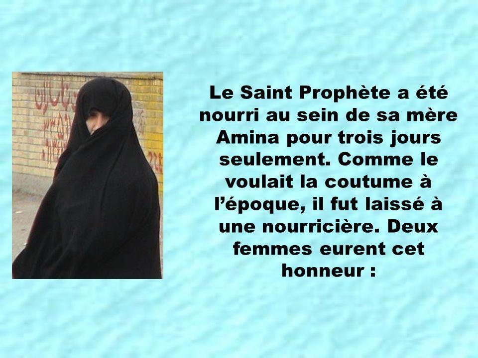 Le Saint Prophète a été nourri au sein de sa mère Amina pour trois jours seulement. Comme le voulait la coutume à lépoque, il fut laissé à une nourric