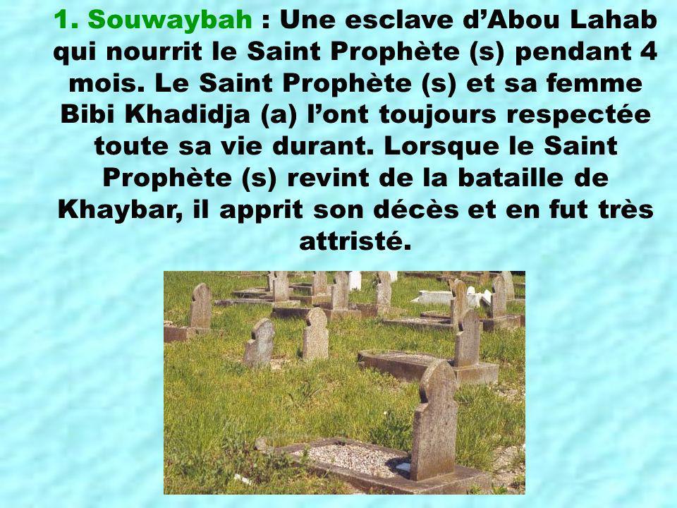 1. Souwaybah : Une esclave dAbou Lahab qui nourrit le Saint Prophète (s) pendant 4 mois. Le Saint Prophète (s) et sa femme Bibi Khadidja (a) lont touj
