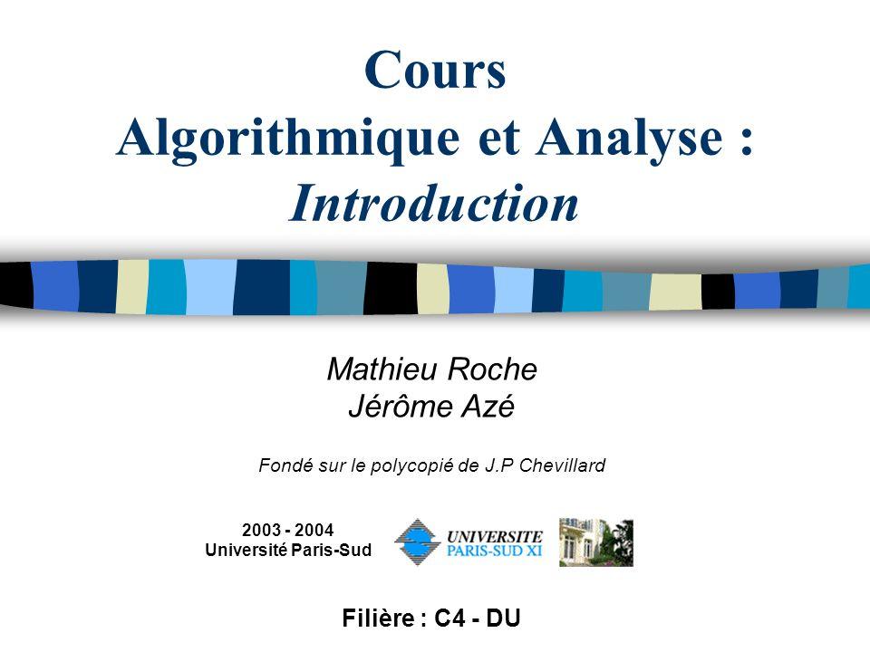 Cours Algorithmique et Analyse : Introduction Mathieu Roche Jérôme Azé Fondé sur le polycopié de J.P Chevillard 2003 - 2004 Université Paris-Sud Filiè