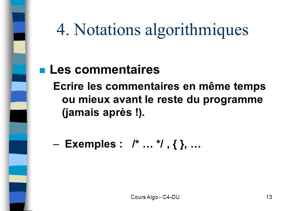 Cours Algo - C4-DU13 4. Notations algorithmiques n Les commentaires Ecrire les commentaires en même temps ou mieux avant le reste du programme (jamais