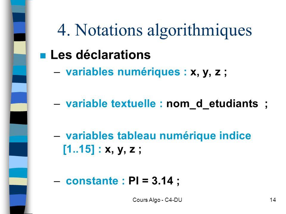 Cours Algo - C4-DU14 4. Notations algorithmiques n Les déclarations – variables numériques : x, y, z ; – variable textuelle : nom_d_etudiants ; – vari