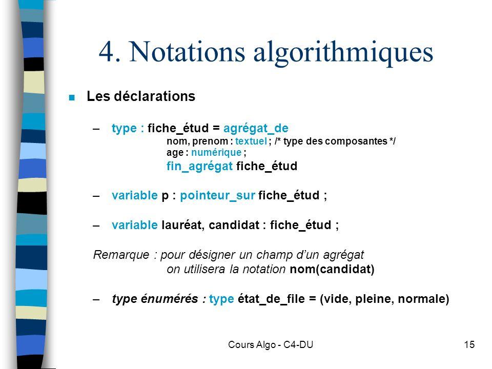Cours Algo - C4-DU15 4. Notations algorithmiques n Les déclarations – type : fiche_étud = agrégat_de nom, prenom : textuel ; /* type des composantes *