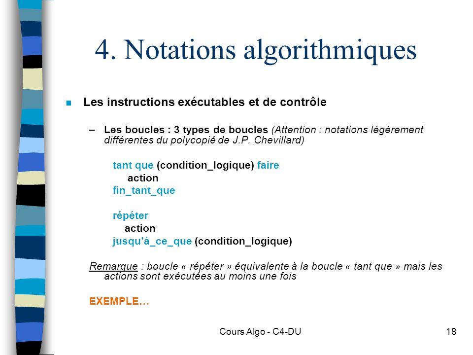 Cours Algo - C4-DU18 4. Notations algorithmiques n Les instructions exécutables et de contrôle –Les boucles : 3 types de boucles (Attention : notation
