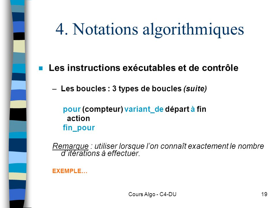 Cours Algo - C4-DU19 4. Notations algorithmiques n Les instructions exécutables et de contrôle –Les boucles : 3 types de boucles (suite) pour (compteu