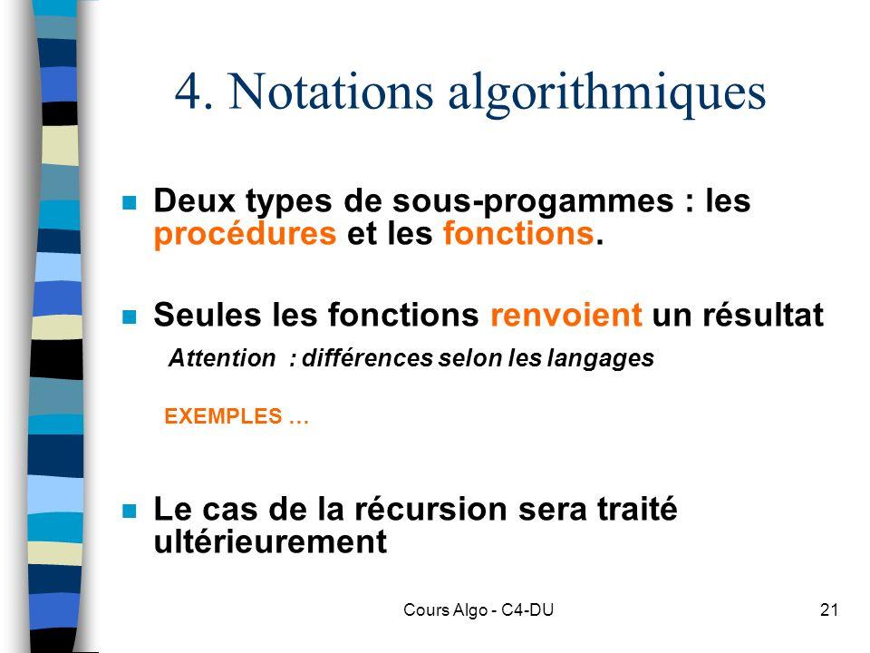 Cours Algo - C4-DU21 4. Notations algorithmiques n Deux types de sous-progammes : les procédures et les fonctions. n Seules les fonctions renvoient un
