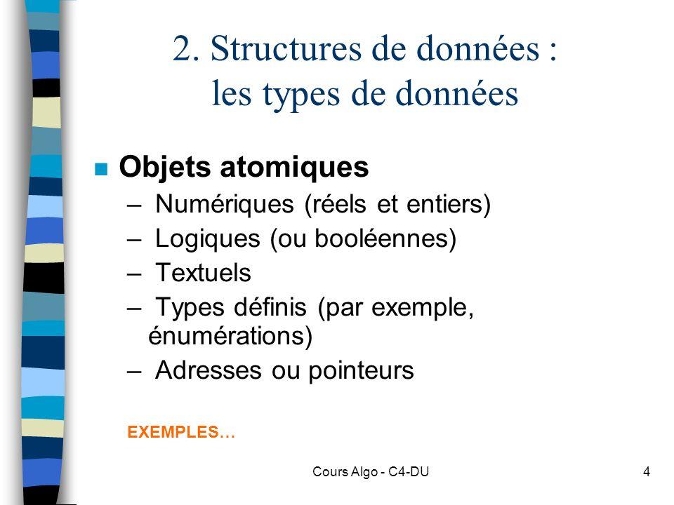 Cours Algo - C4-DU4 2. Structures de données : les types de données n Objets atomiques – Numériques (réels et entiers) – Logiques (ou booléennes) – Te