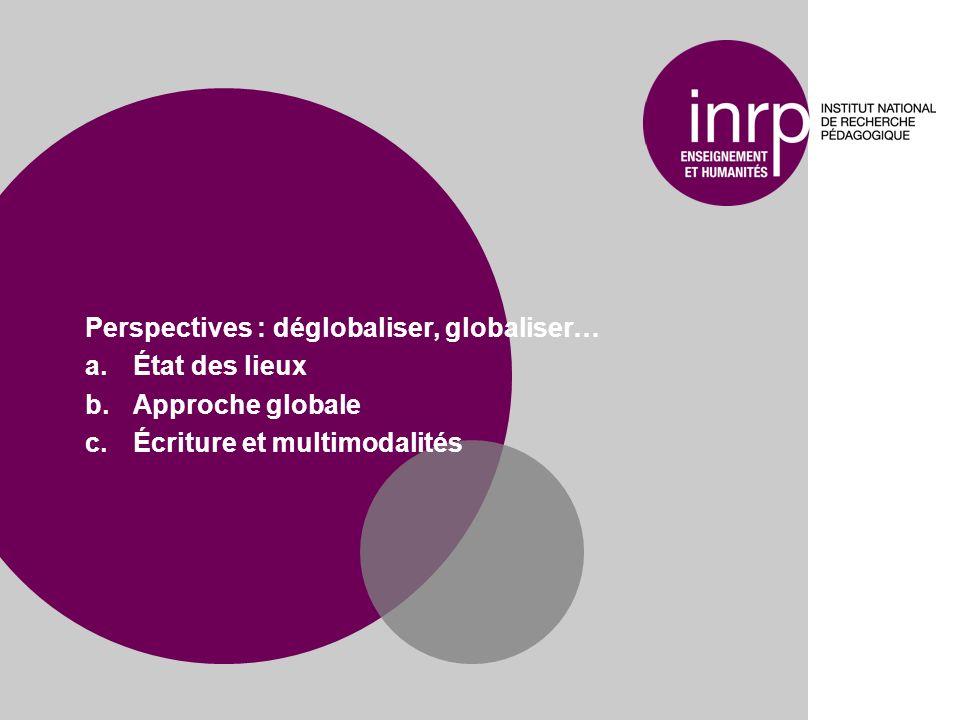 Perspectives : déglobaliser, globaliser… a.État des lieux b.Approche globale c.Écriture et multimodalités