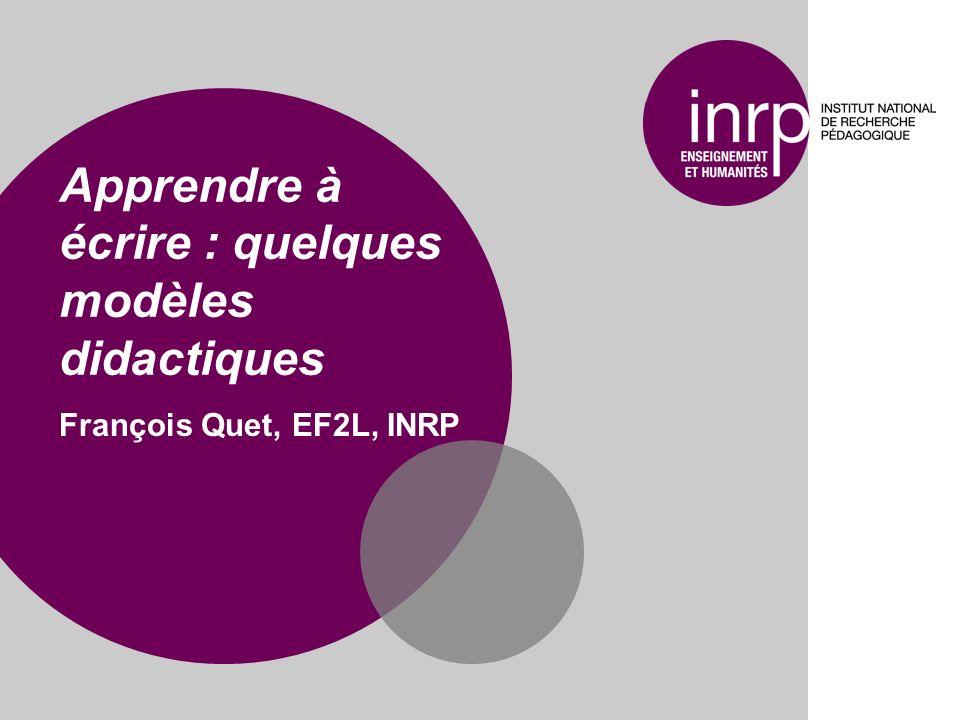 Apprendre à écrire : quelques modèles didactiques François Quet, EF2L, INRP