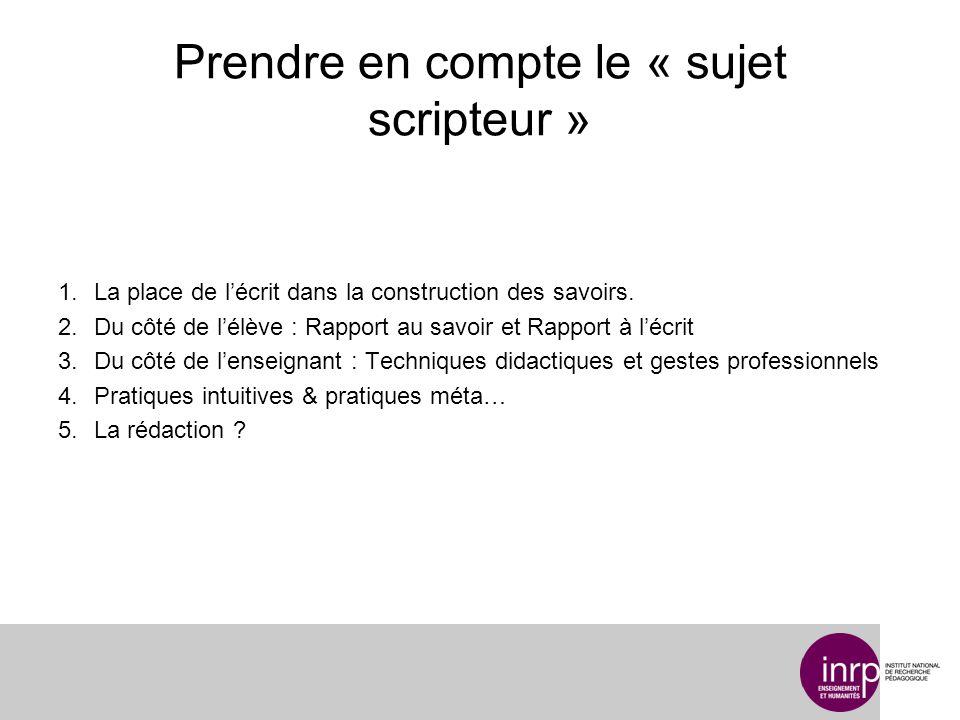 Prendre en compte le « sujet scripteur » 1.La place de lécrit dans la construction des savoirs. 2.Du côté de lélève : Rapport au savoir et Rapport à l