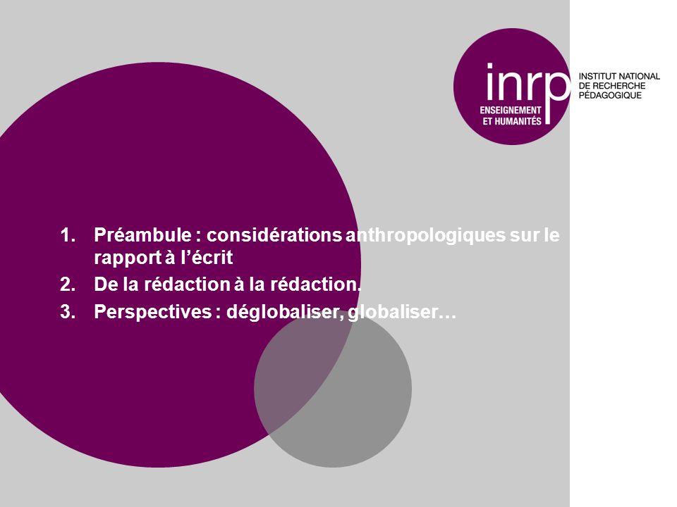 1.Préambule : considérations anthropologiques sur le rapport à lécrit 2.De la rédaction à la rédaction. 3.Perspectives : déglobaliser, globaliser…