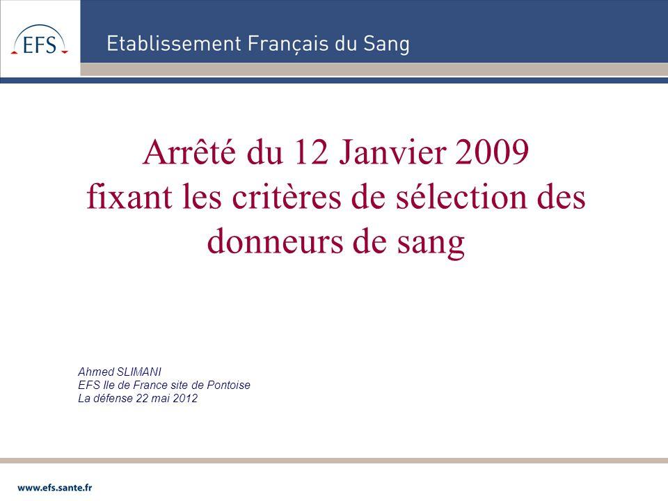 Arrêté du 12 Janvier 2009 fixant les critères de sélection des donneurs de sang Ahmed SLIMANI EFS Ile de France site de Pontoise La défense 22 mai 201
