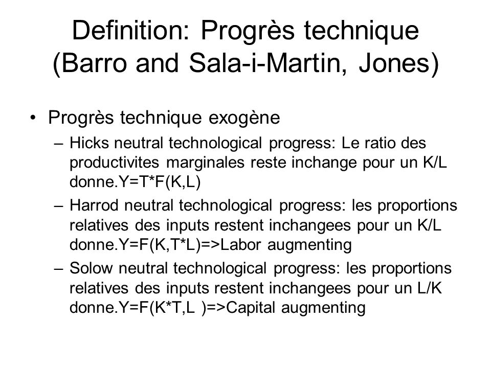 Definition: Progrès technique (Barro and Sala-i-Martin, Jones) Progrès technique exogène –Hicks neutral technological progress: Le ratio des productivites marginales reste inchange pour un K/L donne.Y=T*F(K,L) –Harrod neutral technological progress: les proportions relatives des inputs restent inchangees pour un K/L donne.Y=F(K,T*L)=>Labor augmenting –Solow neutral technological progress: les proportions relatives des inputs restent inchangees pour un L/K donne.Y=F(K*T,L )=>Capital augmenting