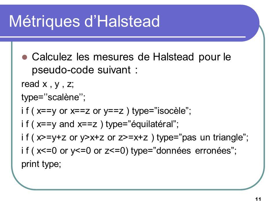 11 Métriques dHalstead Calculez les mesures de Halstead pour le pseudo-code suivant : read x, y, z; type=scalène; i f ( x==y or x==z or y==z ) type=is
