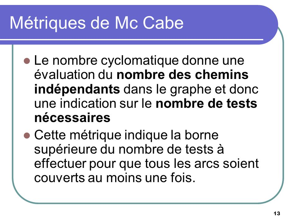 13 Métriques de Mc Cabe Le nombre cyclomatique donne une évaluation du nombre des chemins indépendants dans le graphe et donc une indication sur le no