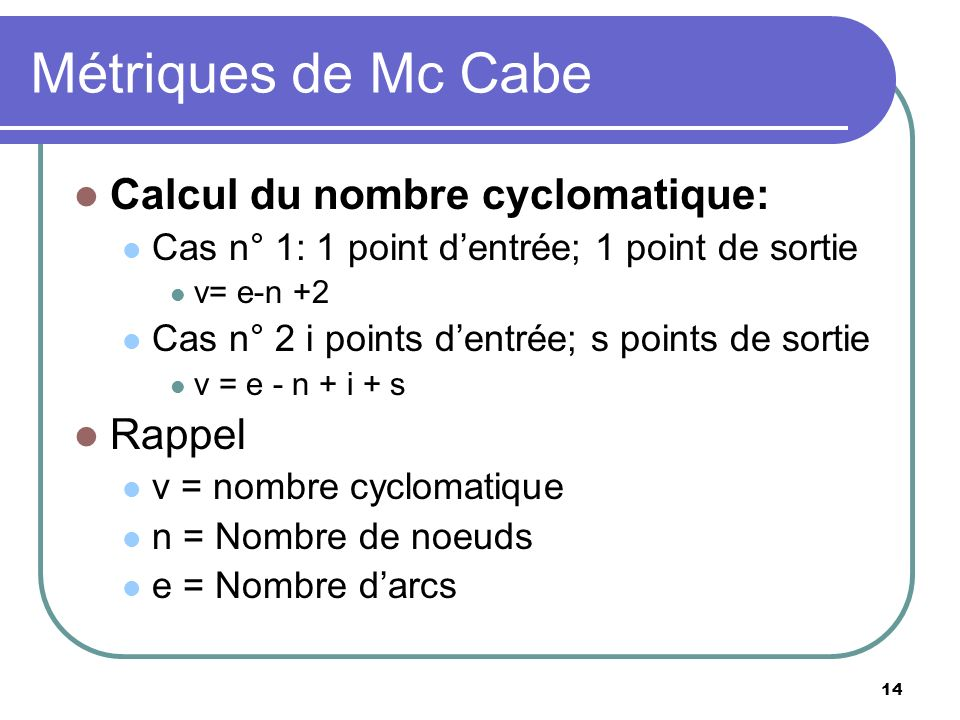 14 Métriques de Mc Cabe Calcul du nombre cyclomatique: Cas n° 1: 1 point dentrée; 1 point de sortie v= e-n +2 Cas n° 2 i points dentrée; s points de s
