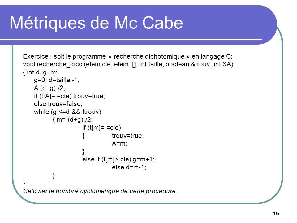 16 Métriques de Mc Cabe Exercice : soit le programme « recherche dichotomique » en langage C: void recherche_dico (elem cle, elem t[], int taille, boo