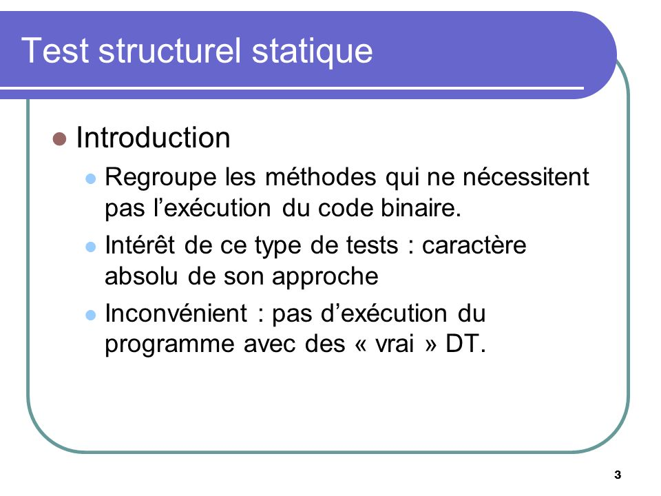 3 Test structurel statique Introduction Regroupe les méthodes qui ne nécessitent pas lexécution du code binaire. Intérêt de ce type de tests : caractè