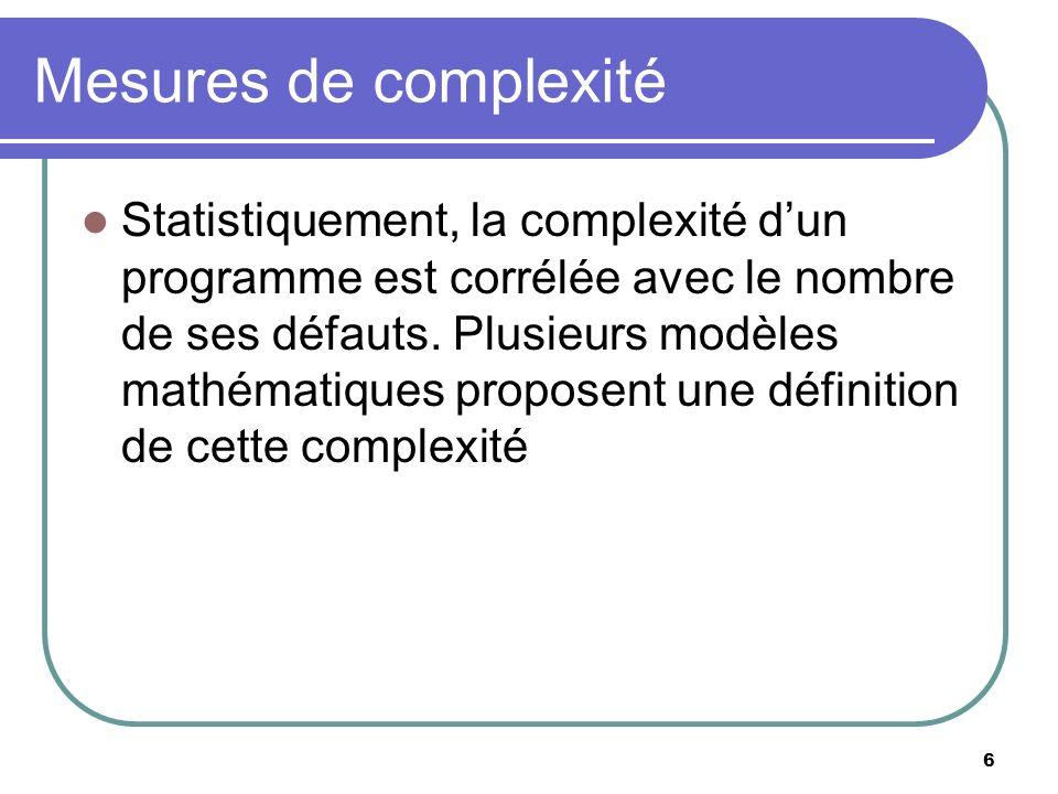6 Mesures de complexité Statistiquement, la complexité dun programme est corrélée avec le nombre de ses défauts. Plusieurs modèles mathématiques propo