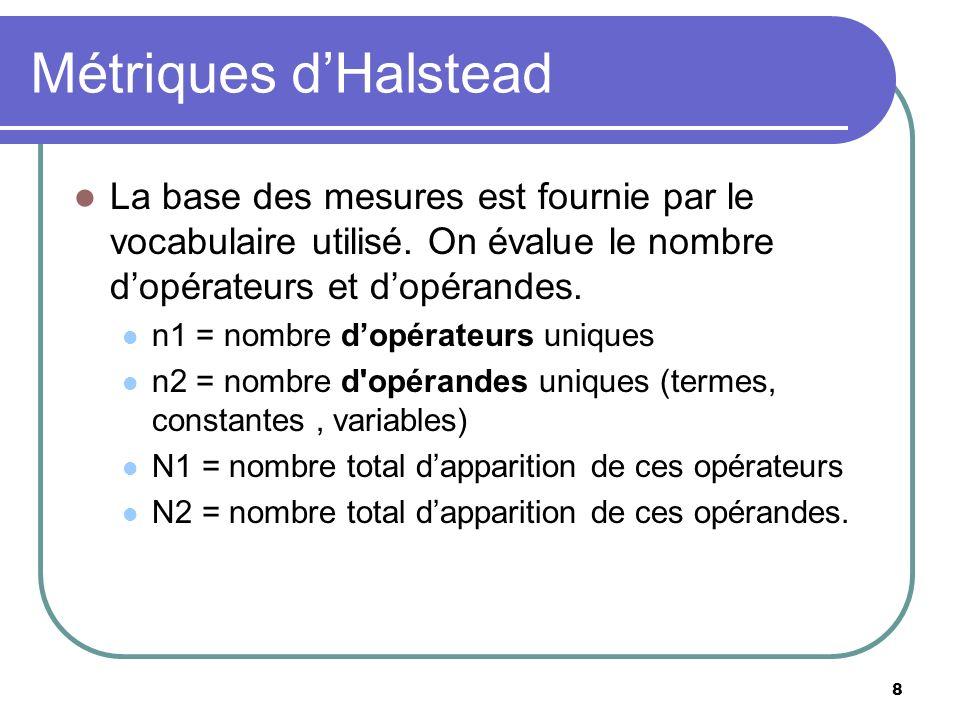 8 Métriques dHalstead La base des mesures est fournie par le vocabulaire utilisé. On évalue le nombre dopérateurs et dopérandes. n1 = nombre dopérateu