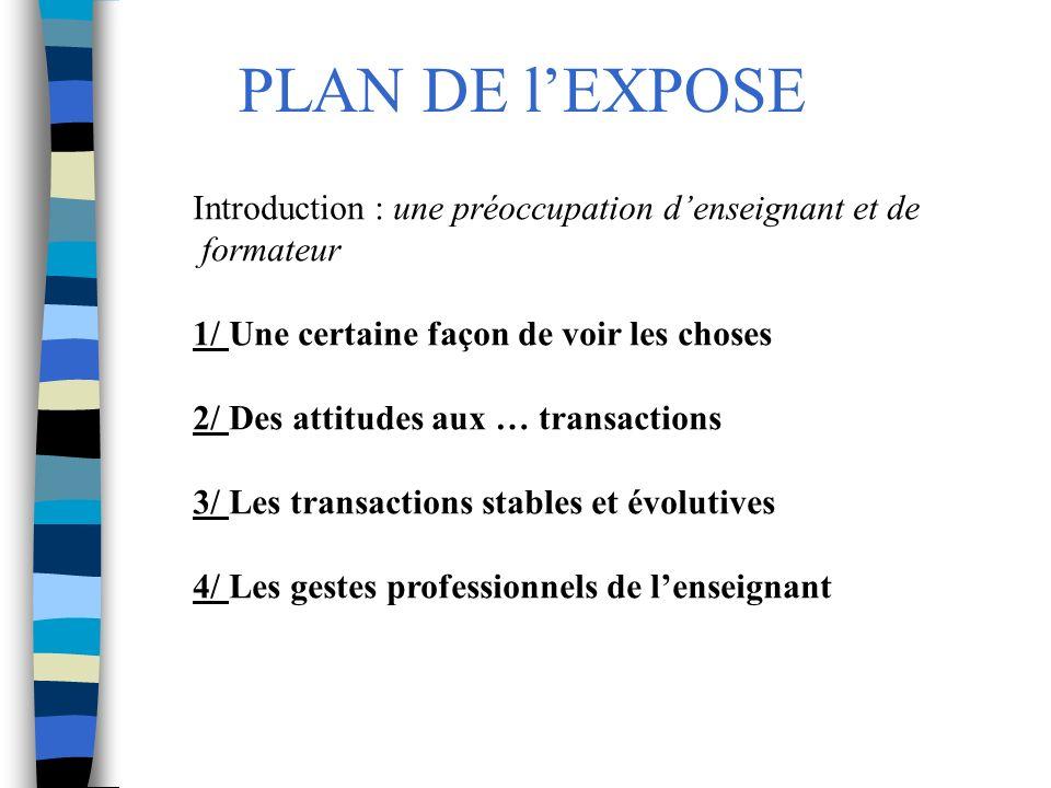 PLAN DE lEXPOSE Introduction : une préoccupation denseignant et de formateur 1/ Une certaine façon de voir les choses 2/ Des attitudes aux … transacti