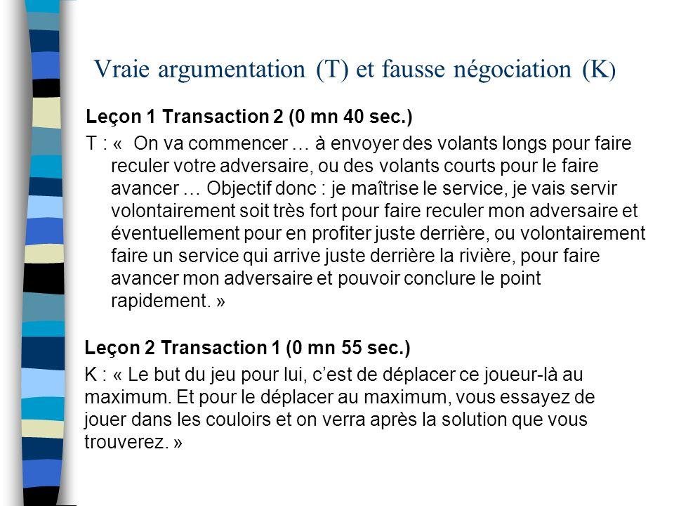 Vraie argumentation (T) et fausse négociation (K ) Leçon 1 Transaction 2 (0 mn 40 sec.) T : « On va commencer … à envoyer des volants longs pour faire