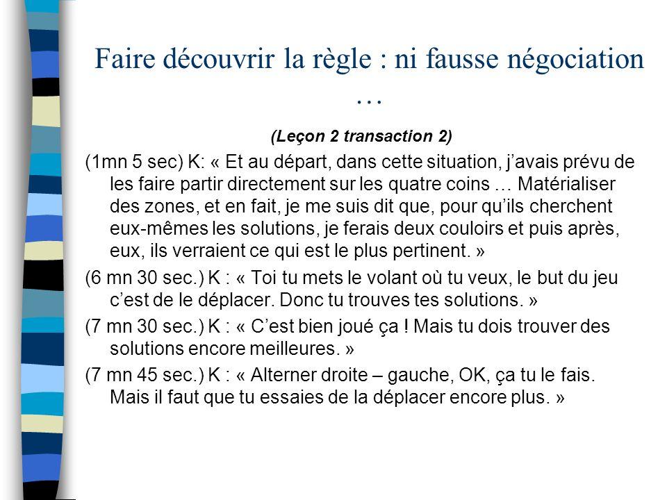 Faire découvrir la règle : ni fausse négociation … (Leçon 2 transaction 2) (1mn 5 sec) K: « Et au départ, dans cette situation, javais prévu de les fa