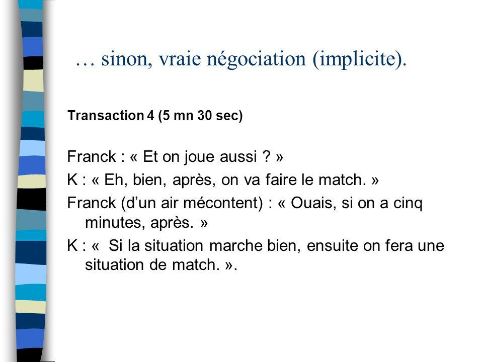 … sinon, vraie négociation (implicite). Transaction 4 (5 mn 30 sec) Franck : « Et on joue aussi ? » K : « Eh, bien, après, on va faire le match. » Fra