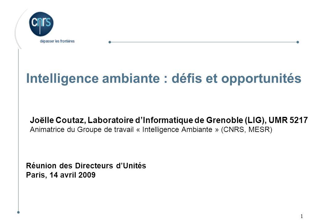 1 Intelligence ambiante : défis et opportunités Joëlle Coutaz, Laboratoire dInformatique de Grenoble (LIG), UMR 5217 Animatrice du Groupe de travail «